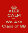 KEEP CALM AND We Are Class of 8B - Personalised Poster A4 size