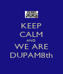 KEEP CALM AND WE ARE DUPAM8th - Personalised Poster A4 size