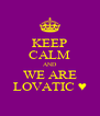 KEEP CALM AND WE ARE LOVATIC ♥ - Personalised Poster A4 size