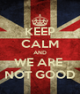 KEEP CALM AND WE ARE  NOT GOOD - Personalised Poster A4 size