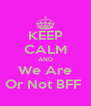KEEP CALM AND We Are Or Not BFF  - Personalised Poster A4 size