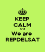 KEEP CALM And We are  REPDELSAT - Personalised Poster A4 size
