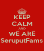 KEEP CALM AND WE ARE SeruputFams - Personalised Poster A4 size