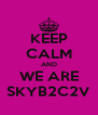 KEEP CALM AND WE ARE SKYB2C2V - Personalised Poster A4 size