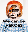 KEEP CALM AND We can be HEROES - Personalised Poster A4 size