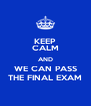 KEEP CALM AND WE CAN PASS THE FINAL EXAM - Personalised Poster A4 size