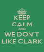 KEEP CALM AND WE DON'T LIKE CLARK - Personalised Poster A4 size