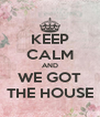 KEEP CALM AND WE GOT THE HOUSE - Personalised Poster A4 size