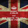 KEEP CALM AND WE HAVE TO KILL THEM FIRST - Personalised Poster A4 size