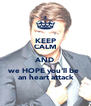 KEEP CALM AND we HOPE you'll be   an heart attack - Personalised Poster A4 size