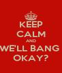KEEP CALM AND WE'LL BANG  OKAY? - Personalised Poster A4 size