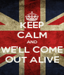 KEEP CALM AND WE'LL COME OUT ALIVE - Personalised Poster A4 size
