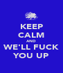 KEEP CALM AND WE'LL FUCK YOU UP - Personalised Poster A4 size