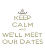 KEEP CALM AND WE'LL MEET OUR DATES - Personalised Poster A4 size