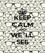 KEEP CALM AND WE 'LL SEE - Personalised Poster A4 size