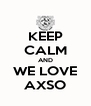 KEEP CALM AND WE LOVE AXSO - Personalised Poster A4 size