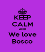 KEEP CALM AND We love Bosco - Personalised Poster A4 size