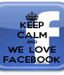 KEEP CALM AND WE  LOVE FACEBOOK - Personalised Poster A4 size