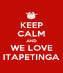 KEEP CALM AND WE LOVE ITAPETINGA - Personalised Poster A4 size