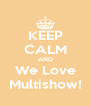 KEEP CALM AND We Love Multishow! - Personalised Poster A4 size