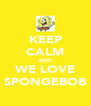KEEP CALM AND WE LOVE SPONGEBOB - Personalised Poster A4 size