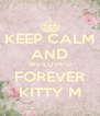 KEEP CALM AND WE LOVE U FOREVER KITTY M - Personalised Poster A4 size