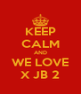 KEEP CALM AND   WE LOVE   X JB 2 - Personalised Poster A4 size