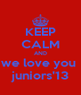 KEEP CALM AND we love you  juniors'13 - Personalised Poster A4 size