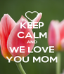 KEEP CALM AND WE LOVE YOU MOM - Personalised Poster A4 size