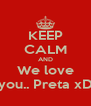 KEEP CALM AND We love you.. Preta xD - Personalised Poster A4 size