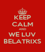 KEEP CALM AND WE LUV BELATRIXS - Personalised Poster A4 size