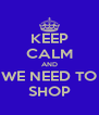 KEEP CALM AND WE NEED TO SHOP - Personalised Poster A4 size