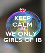KEEP CALM and WE ONLY  GIRLS OF IB - Personalised Poster A4 size