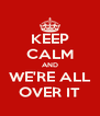 KEEP CALM AND WE'RE ALL OVER IT - Personalised Poster A4 size