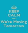KEEP CALM AND We're Moving Tomorrow - Personalised Poster A4 size
