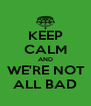 KEEP CALM AND  WE'RE NOT  ALL BAD - Personalised Poster A4 size