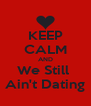 KEEP CALM AND We Still  Ain't Dating - Personalised Poster A4 size