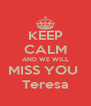 KEEP CALM AND WE WILL MISS YOU  Teresa - Personalised Poster A4 size