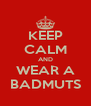 KEEP CALM AND WEAR A BADMUTS - Personalised Poster A4 size