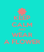 KEEP CALM AND WEAR A FLOWER - Personalised Poster A4 size