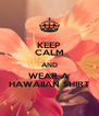 KEEP CALM AND WEAR A HAWAIIAN SHIRT - Personalised Poster A4 size