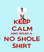 KEEP CALM AND WEAR A  NO 5HOLE SHIRT - Personalised Poster A4 size
