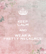 KEEP CALM AND WEAR A PRETTY NECKLACE - Personalised Poster A4 size