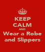 KEEP CALM AND Wear a Robe and Slippers - Personalised Poster A4 size