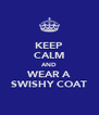KEEP CALM AND WEAR A SWISHY COAT - Personalised Poster A4 size