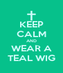 KEEP CALM AND WEAR A TEAL WIG - Personalised Poster A4 size