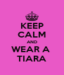 KEEP CALM AND WEAR A  TIARA - Personalised Poster A4 size