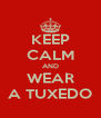KEEP CALM AND WEAR A TUXEDO - Personalised Poster A4 size