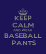 KEEP CALM AND WEAR BASEBALL  PANTS - Personalised Poster A4 size