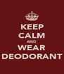 KEEP CALM AND WEAR DEODORANT - Personalised Poster A4 size